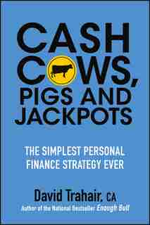 Cash Cows, Pigs and Jackpots: The Simplest Personal Finance Strategy Ever by David Trahair