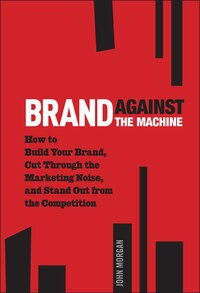 Brand Against the Machine: How to Build Your Brand, Cut Through the Marketing Noise, and Stand Out…