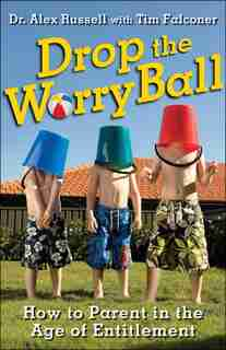 Drop the Worry Ball: How to Parent in the Age of Entitlement by Alex Russell