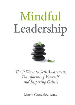 Book Mindful Leadership: The 9 Ways to Self-Awareness, Transforming Yourself, and Inspiring Others by Maria Gonzalez