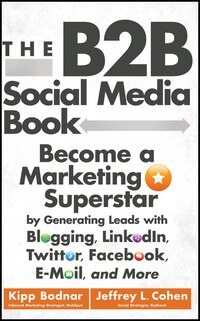 The B2B Social Media Book: Become a Marketing Superstar by Generating Leads with Blogging, LinkedIn…