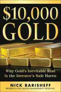 $10,000 Gold: Why Golds Inevitable Rise Is the Investors Safe Haven by Nick Barisheff