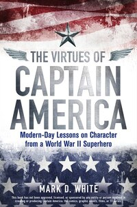 The Virtues of Captain America: Modern-Day Lessons on Character from a World War II Superhero