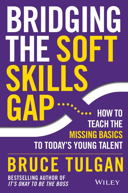 Bridging the Soft Skills Gap: How to Teach the Missing Basics to Todays Young Talent by Bruce Tulgan
