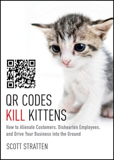 QR Codes Kill Kittens: How to Alienate Customers, Dishearten Employees, and Drive Your Business into the Ground by Scott Stratten