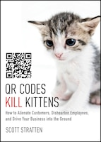 QR Codes Kill Kittens: How to Alienate Customers, Dishearten Employees, and Drive Your Business…