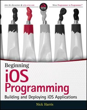 Beginning iOS Programming: Building and Deploying iOS Applications by Nick Harris