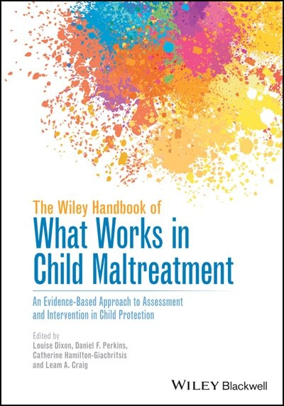 The Wiley Handbook of What Works in Child Maltreatment: An Evidence-Based Approach to Assessment and Intervention in Child Protection by Louise Dixon