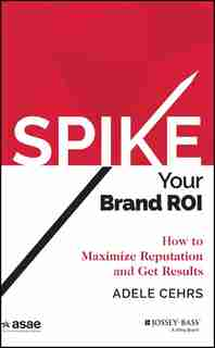 SPIKE your Brand ROI: How to Maximize Reputation and Get Results by Adele R. Cehrs