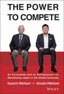 The Power to Compete: An Economist and an Entrepreneur on Revitalizing Japan in the Global Economy de Hiroshi Mikitani