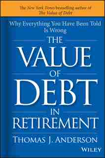 The Value of Debt in Retirement: Why Everything You Have Been Told Is Wrong by Thomas J. Anderson
