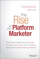 The Rise of the Platform Marketer: Performance Marketing with Google, Facebook, and Twitter, Plus…