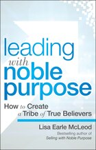 Leading with Noble Purpose: How to Create a Tribe of True Believers