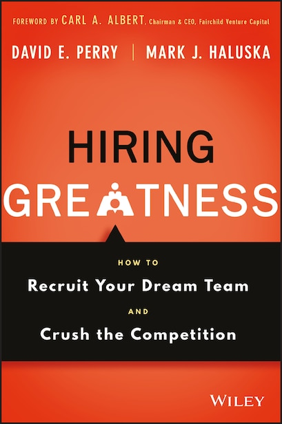 Hiring Greatness: How to Recruit Your Dream Team and Crush the Competition by David E. Perry
