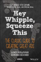 Hey, Whipple, Squeeze This: The Classic Guide to Creating Great Ads