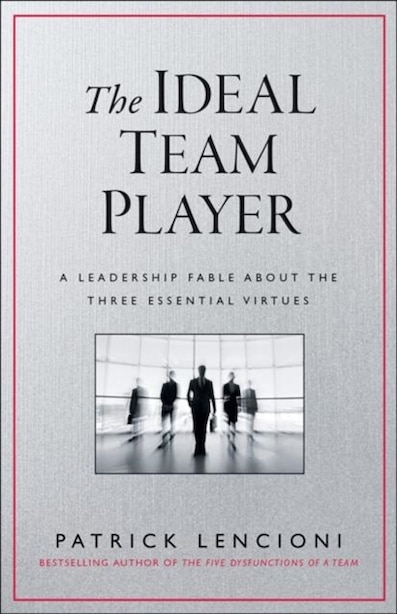 The Ideal Team Player: How to Recognize and Cultivate The Three Essential Virtues by Patrick M. Lencioni