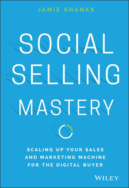 Social Selling Mastery: Scaling Up Your Sales and Marketing Machine for the Digital Buyer by Jamie Shanks