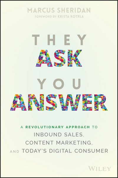 They Ask You Answer: A Revolutionary Approach to Inbound Sales, Content Marketing, and Today's Digital Consumer by Marcus Sheridan