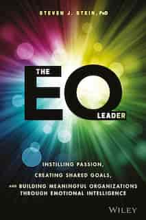 The EQ Leader: Instilling Passion, Creating Shared Goals, and Building Meaningful Organizations through Emotional by Steven J. Stein