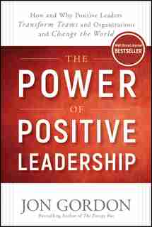 The Power of Positive Leadership: How and Why Positive Leaders Transform Teams and Organizations and Change the World by Jon Gordon