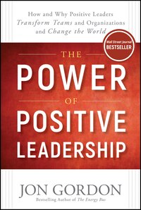 The Power of Positive Leadership: How and Why Positive Leaders Transform Teams and Organizations…
