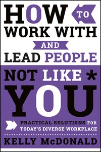 How to Work With and Lead People Not Like You: Practical Solutions for Today's Diverse Workplace