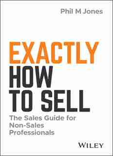 Exactly How to Sell: The Sales Guide for Non-Sales Professionals by Phil M. Jones