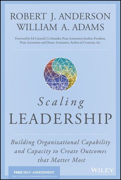 Scaling Leadership: Building Organizational Capability and Capacity to Create Outcomes That Matter Most de Robert J. Anderson