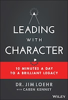 Leading with Character: 10 Minutes A Day To A Brilliant Legacy