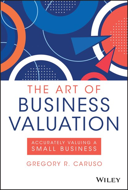 The Art Of Business Valuation: Accurately Valuing A Small Business by Gregory R. Caruso