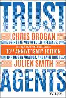 Trust Agents: Using The Web To Build Influence, Improve Reputation, And Earn Trust by Chris Brogan