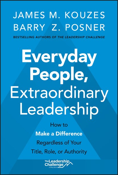 Everyday People, Extraordinary Leadership: How To Make A Difference Regardless Of Your Title, Role, Or Authority by James M. Kouzes