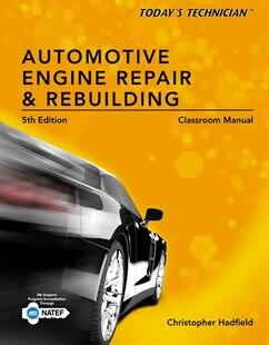 Today?s Technician: Automotive Engine Repair & Rebuilding, Classroom Manual And Shop Manual