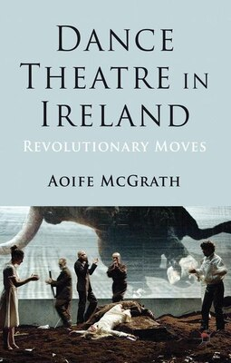 Book Dance Theatre in Ireland: Revolutionary Moves by Aoife McGrath