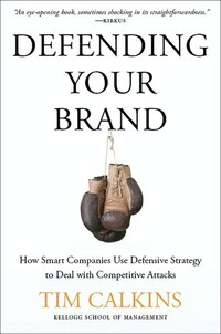 Defending Your Brand: How Smart Companies Use Defensive Strategy to Deal with Competitive Attacks
