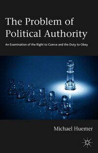 The Problem of Political Authority: An Examination of the Right to Coerce and the Duty to Obey