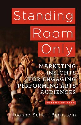 Book Standing Room Only: Marketing Insights for Engaging Performing Arts Audiences by Joanne Scheff Bernstein