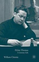 Dylan Thomas: A Literary Life