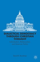 Dialectical Democracy through Christian Thought: Individualism, Relationalism, and American Politics