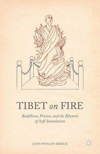 Tibet On Fire: Buddhism, Protest, And The Rhetoric Of Self-immolation