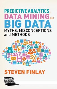 Predictive Analytics, Data Mining and Big Data: Myths, Misconceptions and Methods