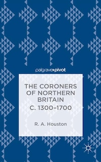 The Coroners of Northern Britain c. 1300-1700: Sudden Death, Criminal Justice, and the Office of…