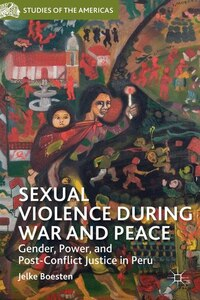 Sexual Violence during War and Peace: Gender, Power, and Post-Conflict Justice in Peru