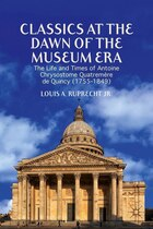 Classics at the Dawn of the Museum Era: The Life and Times of Antoine Chrysostome Quatremère de…