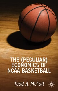 The (Peculiar) Economics of NCAA Basketball: The Economics of the NCAA Basketball Tournament in the Era of the Global Audience