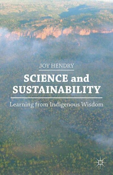 Science And Sustainability: Learning From Indigenous Wisdom by J. Hendry