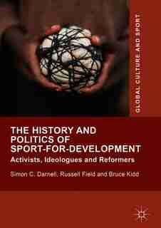 The History And Politics Of Sport-for-development: Activists, Ideologues And Reformers de Simon C. Darnell