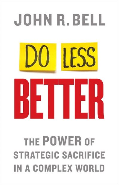 Do Less Better: The Power of Strategic Sacrifice in a Complex World by J. Bell