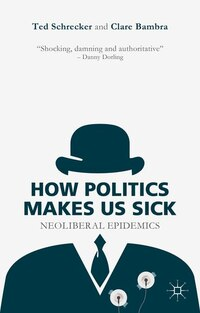 How Politics Makes Us Sick: Neoliberal Epidemics