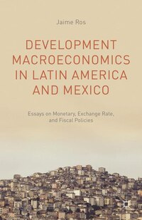 Development Macroeconomics in Latin America and Mexico: Essays on Monetary, Exchange Rate, and…